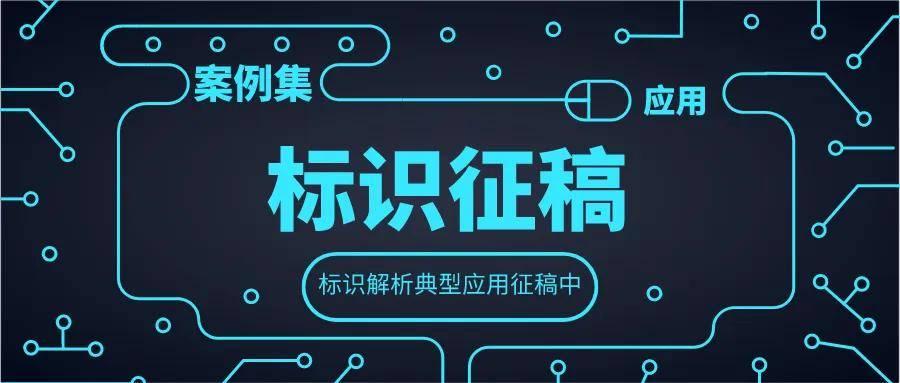 【标识应用征集】工业互联网标识典型创新应用征稿啦!