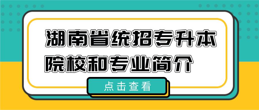 湖南省统招专升本院校&专业简介(五)